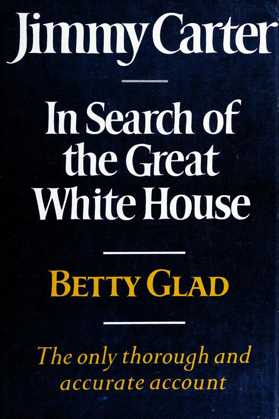 Jimmy Carter, in search of the great White House by Betty Glad