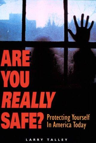 Are You Really Safe? Protecting Yourself in America Today by Larry Talley